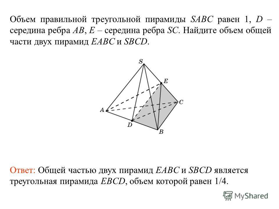 Объем правильной треугольной пирамиды SABC равен 1, D – середина ребра AB, E – середина ребра SC. Найдите объем общей части двух пирамид EABC и SBCD. Ответ: Общей частью двух пирамид EABC и SBCD является треугольная пирамида EBCD, объем которой равен