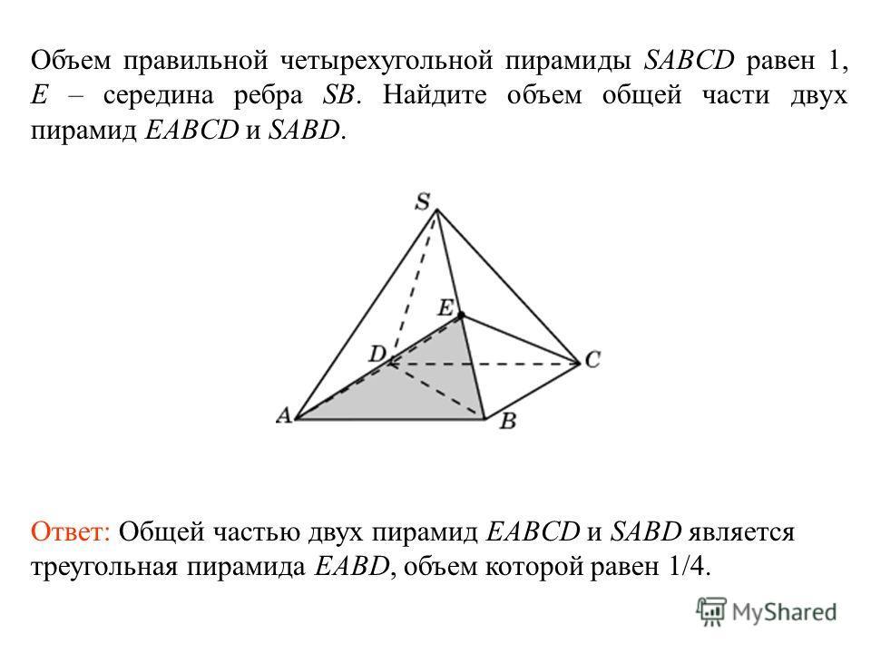 Объем правильной четырехугольной пирамиды SABCD равен 1, E – середина ребра SB. Найдите объем общей части двух пирамид EABCD и SABD. Ответ: Общей частью двух пирамид EABCD и SABD является треугольная пирамида EABD, объем которой равен 1/4.