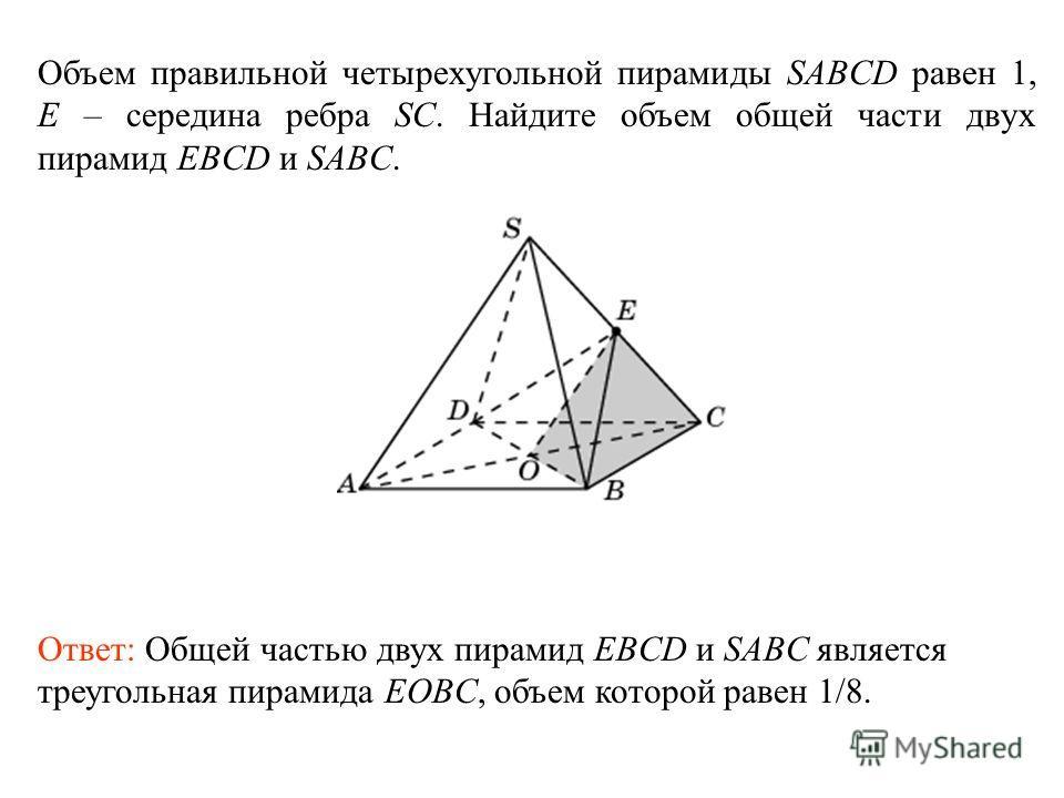 Объем правильной четырехугольной пирамиды SABCD равен 1, E – середина ребра SC. Найдите объем общей части двух пирамид EBCD и SABC. Ответ: Общей частью двух пирамид EBCD и SABC является треугольная пирамида EOBC, объем которой равен 1/8.