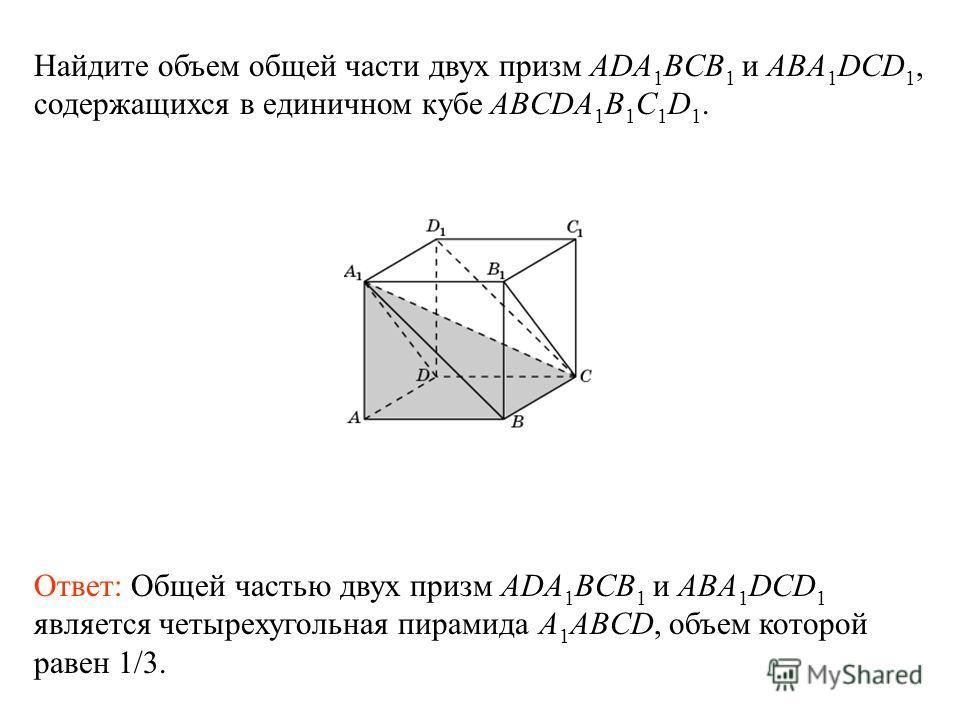 Найдите объем общей части двух призм ADA 1 BCB 1 и ABA 1 DCD 1, содержащихся в единичном кубе ABCDA 1 B 1 C 1 D 1. Ответ: Общей частью двух призм ADA 1 BCB 1 и ABA 1 DCD 1 является четырехугольная пирамида A 1 ABCD, объем которой равен 1/3.