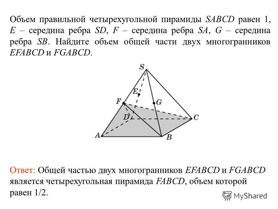 Объем правильной четырехугольной пирамиды SABCD равен 1, E – середина ребра SD, F – середина ребра SA, G – середина ребра SB. Найдите объем общей части двух многогранников EFABCD и FGABCD. Ответ: Общей частью двух многогранников EFABCD и FGABCD являе