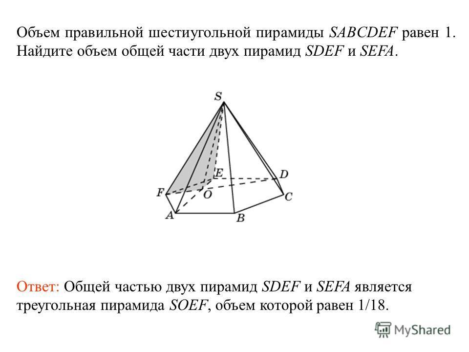 Объем правильной шестиугольной пирамиды SABCDEF равен 1. Найдите объем общей части двух пирамид SDEF и SEFA. Ответ: Общей частью двух пирамид SDEF и SEFA является треугольная пирамида SOEF, объем которой равен 1/18.