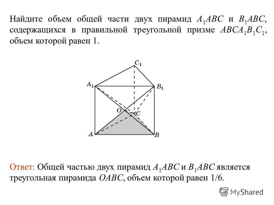 Найдите объем общей части двух пирамид A 1 ABC и B 1 ABC, содержащихся в правильной треугольной призме ABCA 1 B 1 C 1, объем которой равен 1. Ответ: Общей частью двух пирамид A 1 ABC и B 1 ABC является треугольная пирамида OABC, объем которой равен 1
