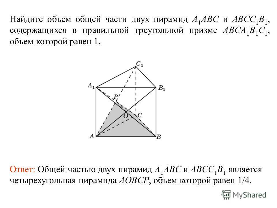 Найдите объем общей части двух пирамид A 1 ABC и ABCC 1 B 1, содержащихся в правильной треугольной призме ABCA 1 B 1 C 1, объем которой равен 1. Ответ: Общей частью двух пирамид A 1 ABC и ABCC 1 B 1 является четырехугольная пирамида AOBCP, объем кото
