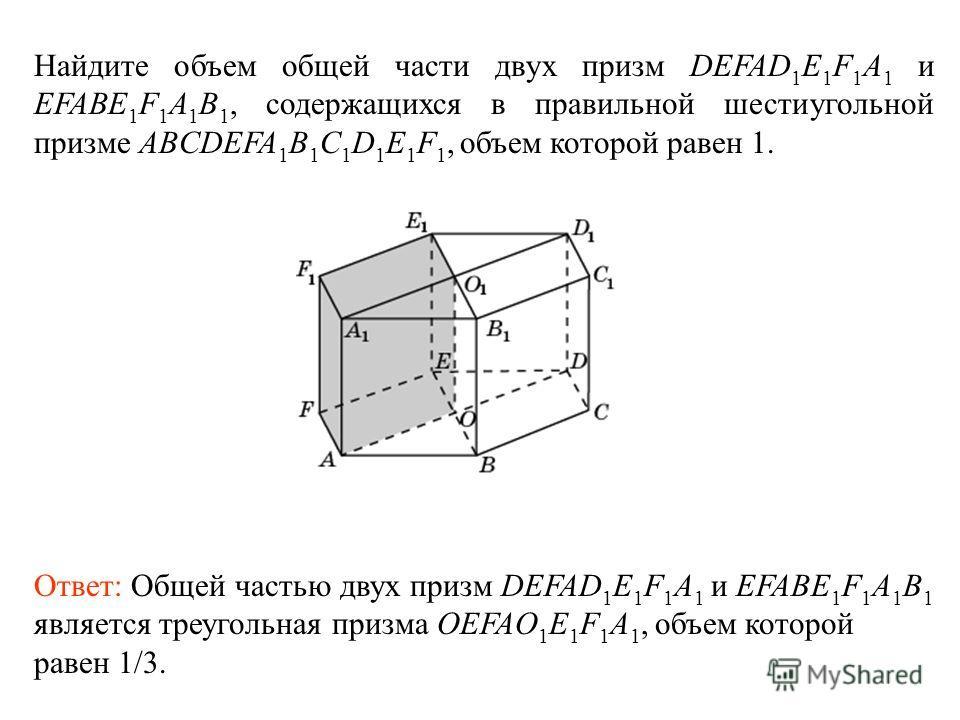 Найдите объем общей части двух призм DEFAD 1 E 1 F 1 A 1 и EFABE 1 F 1 A 1 B 1, содержащихся в правильной шестиугольной призме ABCDEFA 1 B 1 C 1 D 1 E 1 F 1, объем которой равен 1. Ответ: Общей частью двух призм DEFAD 1 E 1 F 1 A 1 и EFABE 1 F 1 A 1