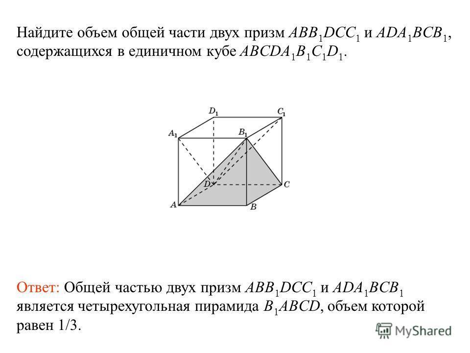 Найдите объем общей части двух призм ABB 1 DCC 1 и ADA 1 BCB 1, содержащихся в единичном кубе ABCDA 1 B 1 C 1 D 1. Ответ: Общей частью двух призм ABB 1 DCC 1 и ADA 1 BCB 1 является четырехугольная пирамида B 1 ABCD, объем которой равен 1/3.