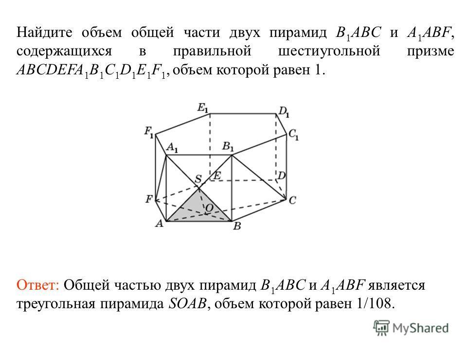 Найдите объем общей части двух пирамид B 1 ABC и A 1 ABF, содержащихся в правильной шестиугольной призме ABCDEFA 1 B 1 C 1 D 1 E 1 F 1, объем которой равен 1. Ответ: Общей частью двух пирамид B 1 ABC и A 1 ABF является треугольная пирамида SOAB, объе