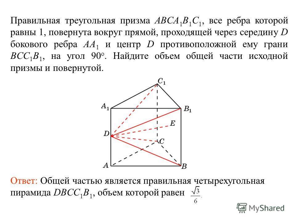 Правильная треугольная призма ABCA 1 B 1 C 1, все ребра которой равны 1, повернута вокруг прямой, проходящей через середину D бокового ребра AA 1 и центр D противоположной ему грани BCC 1 B 1, на угол 90 о. Найдите объем общей части исходной призмы и