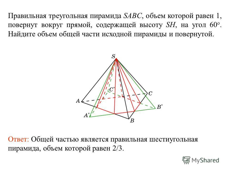 Правильная треугольная пирамида SABC, объем которой равен 1, повернут вокруг прямой, содержащей высоту SH, на угол 60 о. Найдите объем общей части исходной пирамиды и повернутой. Ответ: Общей частью является правильная шестиугольная пирамида, объем к