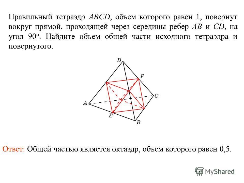 Правильный тетраэдр ABCD, объем которого равен 1, повернут вокруг прямой, проходящей через середины ребер AB и CD, на угол 90 о. Найдите объем общей части исходного тетраэдра и повернутого. Ответ: Общей частью является октаэдр, объем которого равен 0