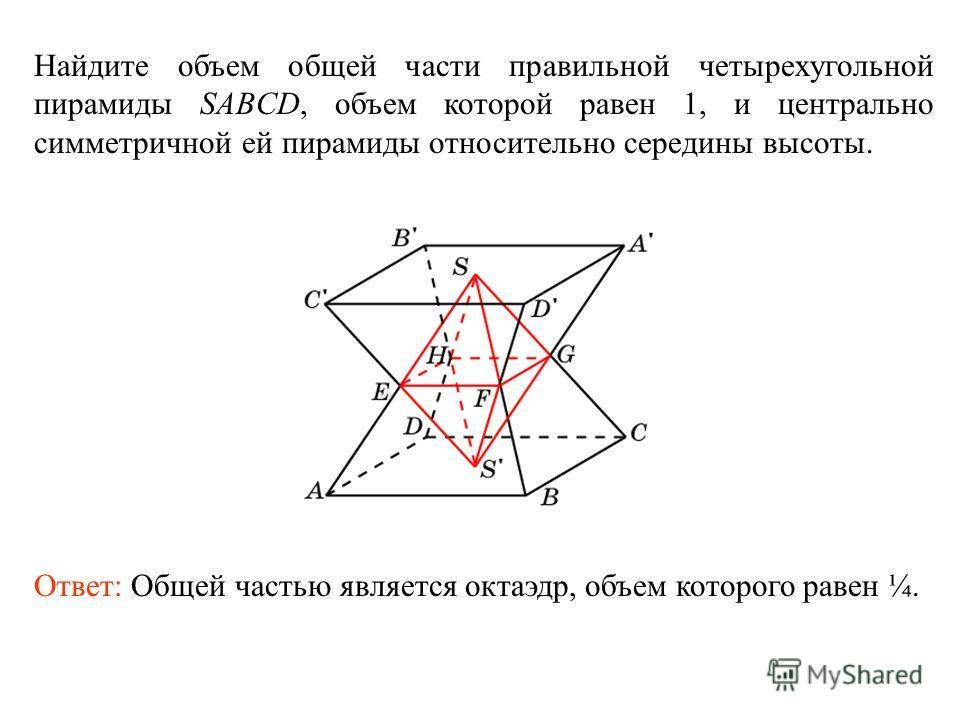 Найдите объем общей части правильной четырехугольной пирамиды SABCD, объем которой равен 1, и центрально симметричной ей пирамиды относительно середины высоты. Ответ: Общей частью является октаэдр, объем которого равен ¼.