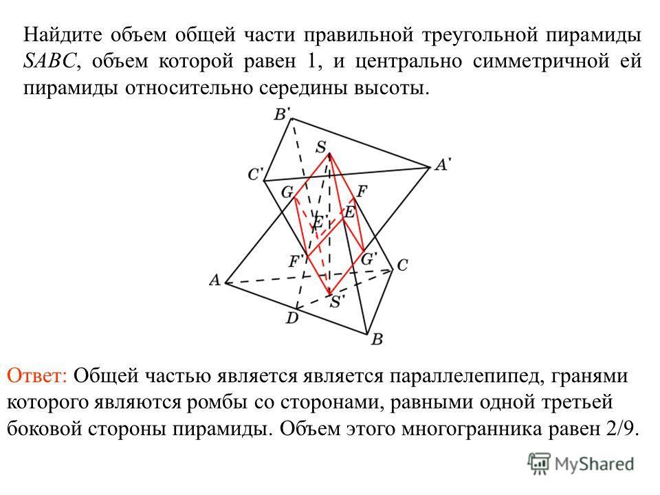 Найдите объем общей части правильной треугольной пирамиды SABC, объем которой равен 1, и центрально симметричной ей пирамиды относительно середины высоты. Ответ: Общей частью является является параллелепипед, гранями которого являются ромбы со сторон