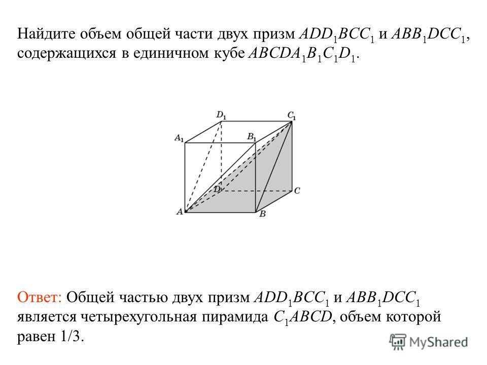 Найдите объем общей части двух призм ADD 1 BCC 1 и ABB 1 DCC 1, содержащихся в единичном кубе ABCDA 1 B 1 C 1 D 1. Ответ: Общей частью двух призм ADD 1 BCC 1 и ABB 1 DCC 1 является четырехугольная пирамида C 1 ABCD, объем которой равен 1/3.
