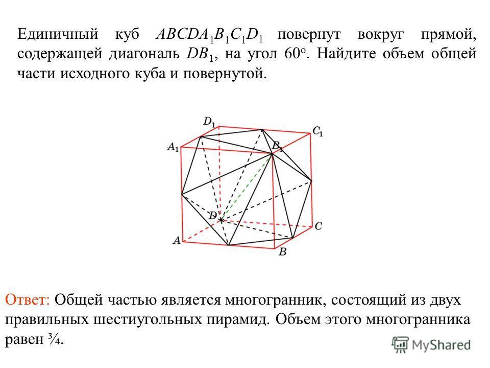 Единичный куб ABCDA 1 B 1 C 1 D 1 повернут вокруг прямой, содержащей диагональ DB 1, на угол 60 о. Найдите объем общей части исходного куба и повернутой. Ответ: Общей частью является многогранник, состоящий из двух правильных шестиугольных пирамид. О