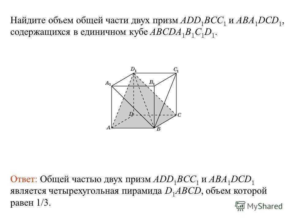 Найдите объем общей части двух призм ADD 1 BCC 1 и ABA 1 DCD 1, содержащихся в единичном кубе ABCDA 1 B 1 C 1 D 1. Ответ: Общей частью двух призм ADD 1 BCC 1 и ABA 1 DCD 1 является четырехугольная пирамида D 1 ABCD, объем которой равен 1/3.