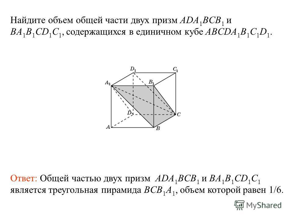 Найдите объем общей части двух призм ADA 1 BCB 1 и BA 1 B 1 CD 1 C 1, содержащихся в единичном кубе ABCDA 1 B 1 C 1 D 1. Ответ: Общей частью двух призм ADA 1 BCB 1 и BA 1 B 1 CD 1 C 1 является треугольная пирамида BCB 1 A 1, объем которой равен 1/6.