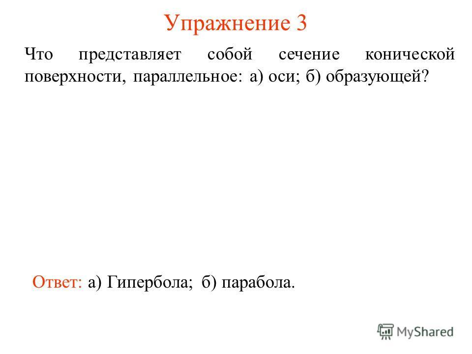 Упражнение 3 Что представляет собой сечение конической поверхности, параллельное: а) оси; б) образующей? Ответ: а) Гипербола;б) парабола.