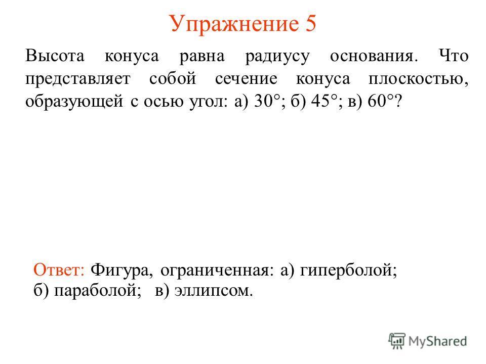 Упражнение 5 Высота конуса равна радиусу основания. Что представляет собой сечение конуса плоскостью, образующей с осью угол: а) 30°; б) 45°; в) 60°? Ответ: Фигура, ограниченная: а) гиперболой; б) параболой;в) эллипсом.