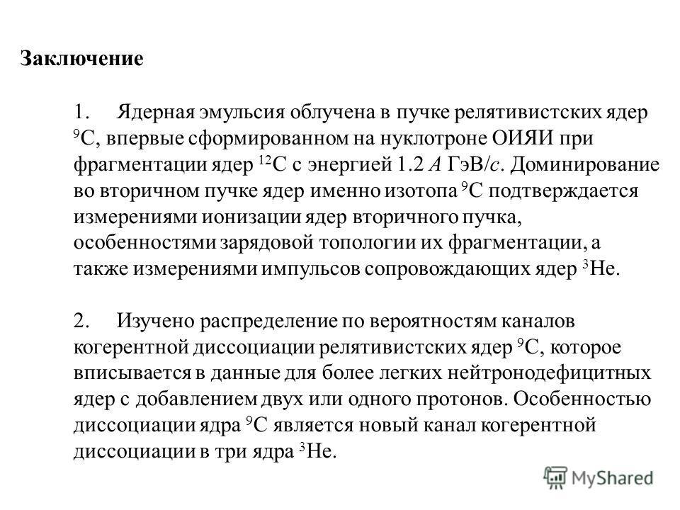 Заключение 1. Ядерная эмульсия облучена в пучке релятивистских ядер 9 C, впервые сформированном на нуклотроне ОИЯИ при фрагментации ядер 12 C с энергией 1.2 A ГэВ/с. Доминирование во вторичном пучке ядер именно изотопа 9 C подтверждается измерениями