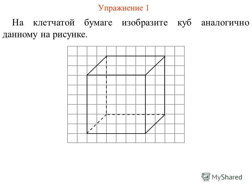 Упражнение 1 На клетчатой бумаге изобразите куб аналогично данному на рисунке.