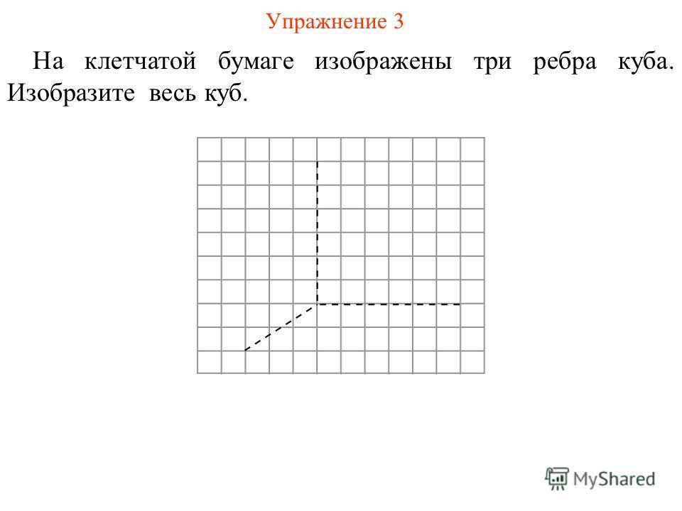 Упражнение 3 На клетчатой бумаге изображены три ребра куба. Изобразите весь куб.
