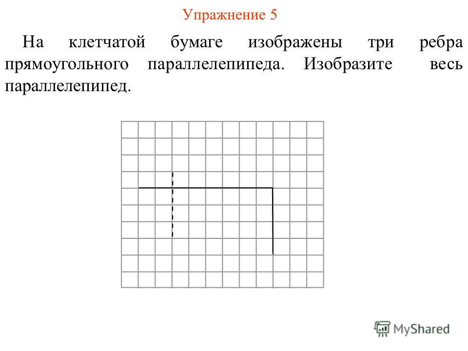 Упражнение 5 На клетчатой бумаге изображены три ребра прямоугольного параллелепипеда. Изобразите весь параллелепипед.