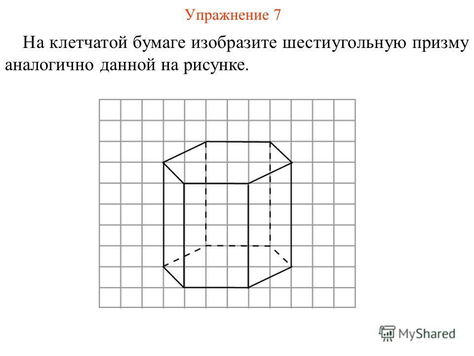 Упражнение 7 На клетчатой бумаге изобразите шестиугольную призму аналогично данной на рисунке.