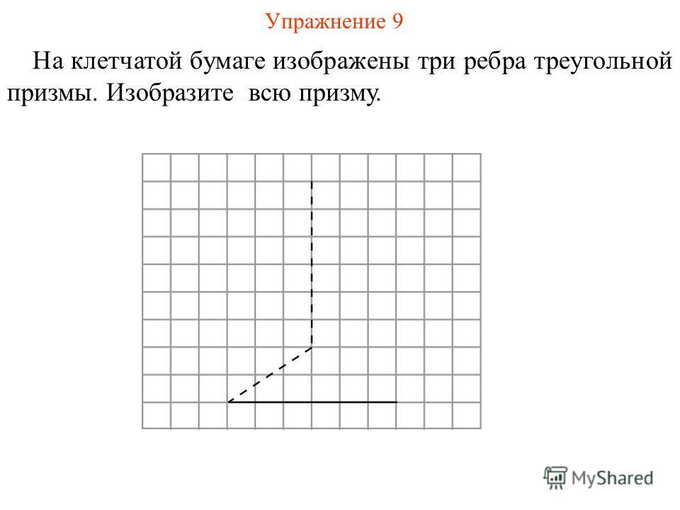 Упражнение 9 На клетчатой бумаге изображены три ребра треугольной призмы. Изобразите всю призму.