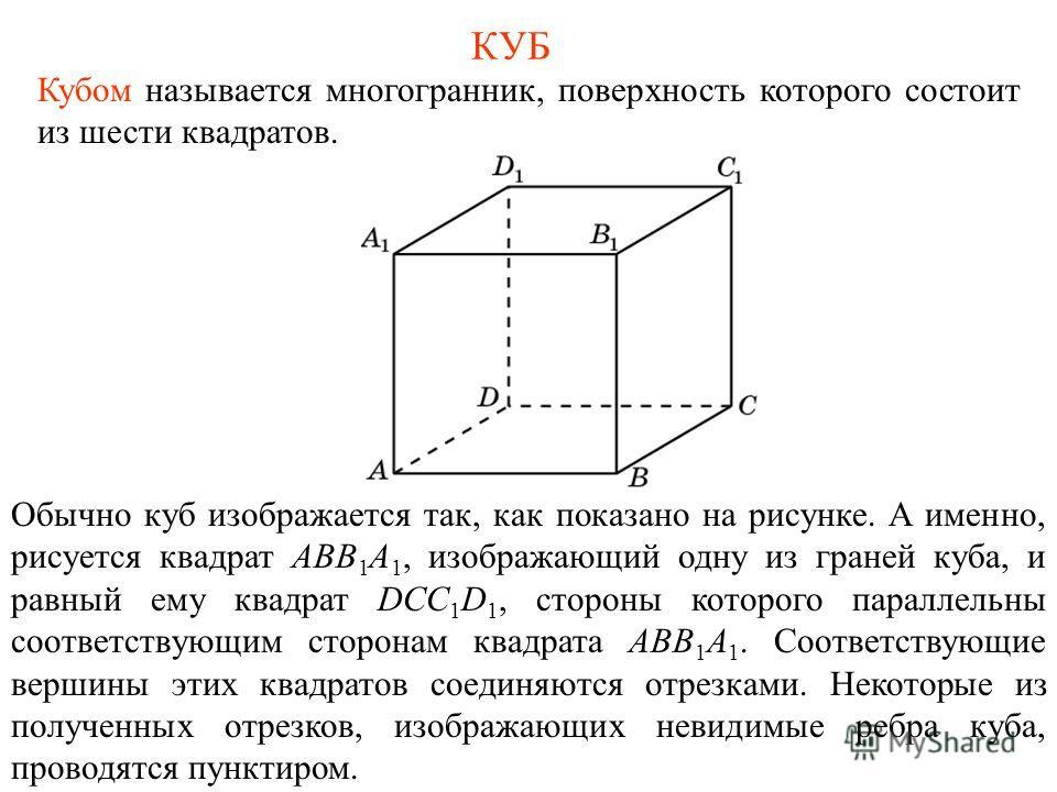 КУБ Кубом называется многогранник, поверхность которого состоит из шести квадратов. Обычно куб изображается так, как показано на рисунке. А именно, рисуется квадрат ABB 1 A 1, изображающий одну из граней куба, и равный ему квадрат DCC 1 D 1, стороны