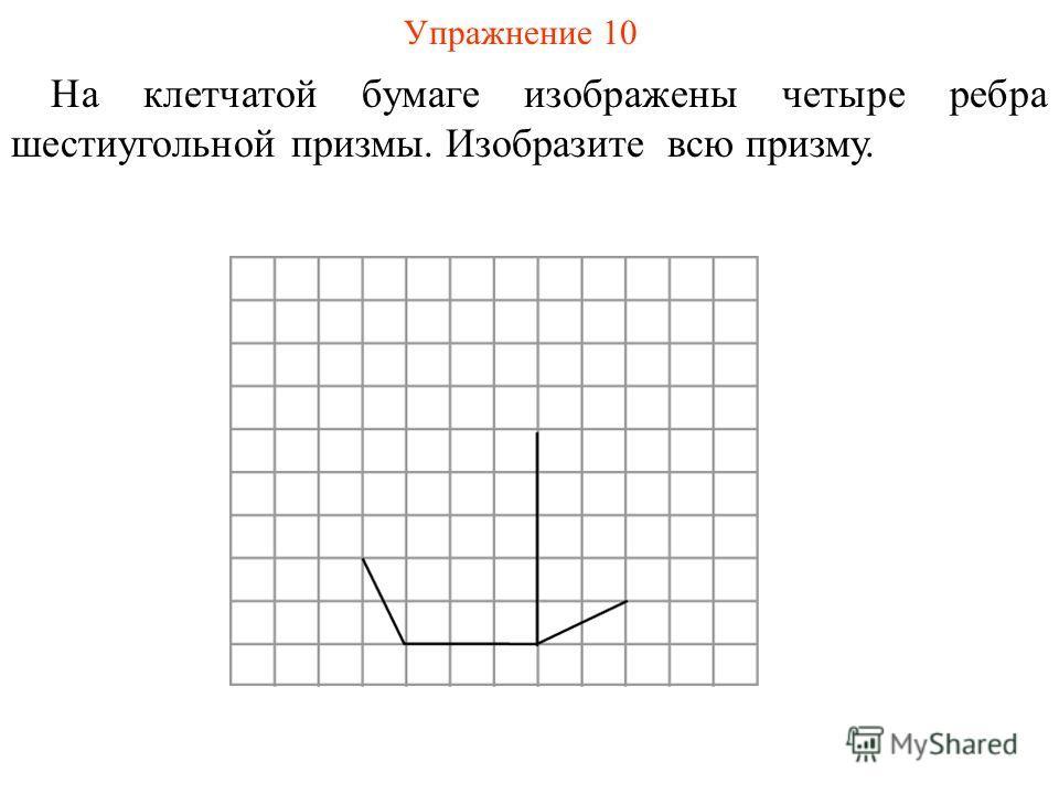 Упражнение 10 На клетчатой бумаге изображены четыре ребра шестиугольной призмы. Изобразите всю призму.