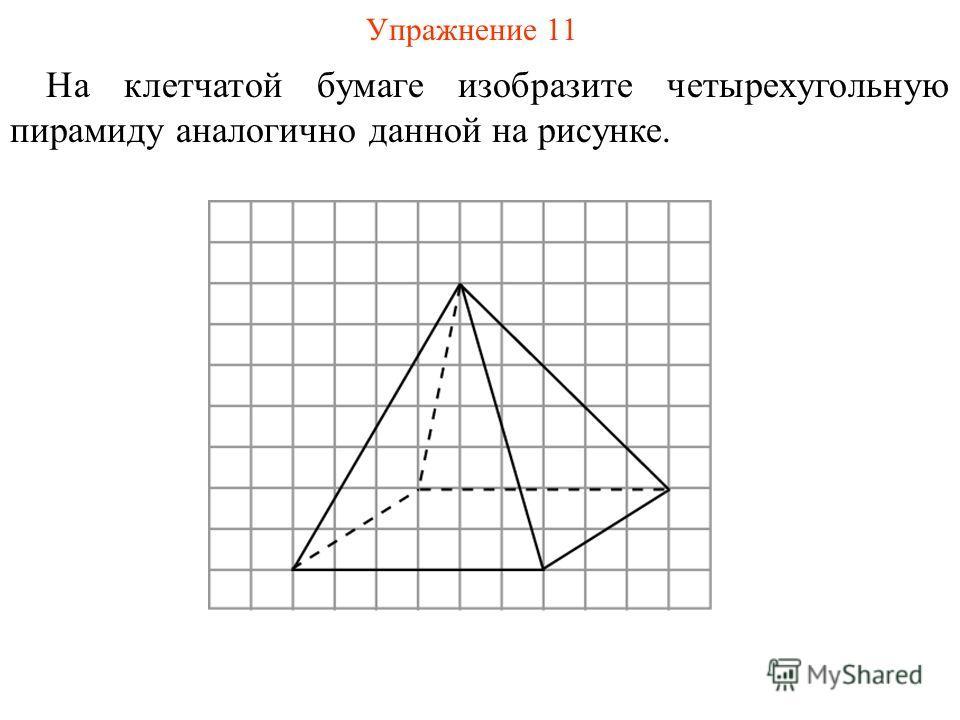 Упражнение 11 На клетчатой бумаге изобразите четырехугольную пирамиду аналогично данной на рисунке.