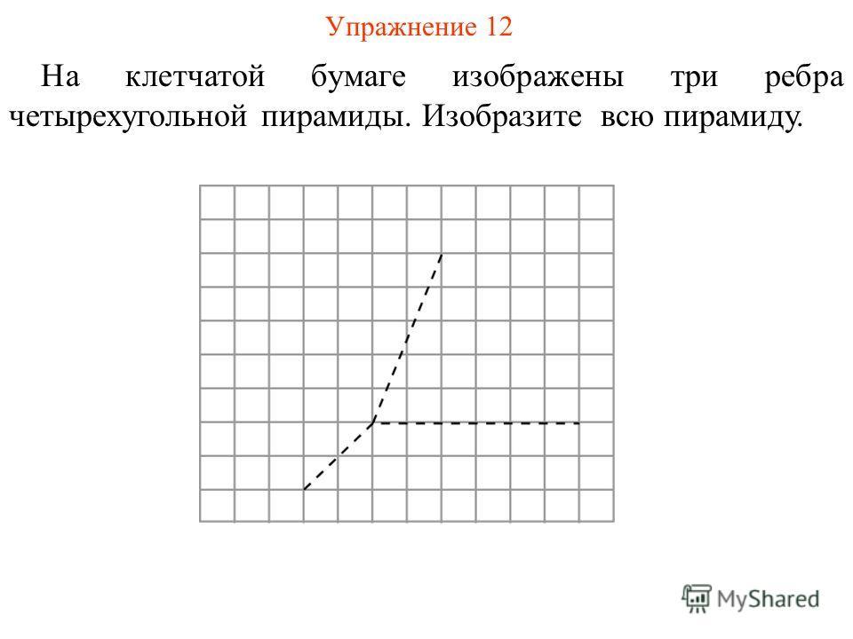Упражнение 12 На клетчатой бумаге изображены три ребра четырехугольной пирамиды. Изобразите всю пирамиду.