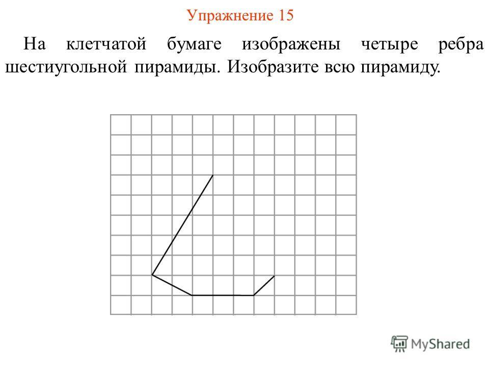 Упражнение 15 На клетчатой бумаге изображены четыре ребра шестиугольной пирамиды. Изобразите всю пирамиду.