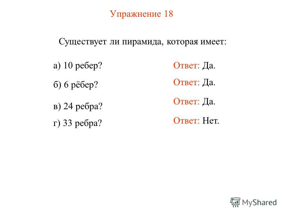 Упражнение 18 Существует ли пирамида, которая имеет: а) 10 ребер? б) 6 рёбер? в) 24 ребра? г) 33 ребра? Ответ: Да. Ответ: Нет.