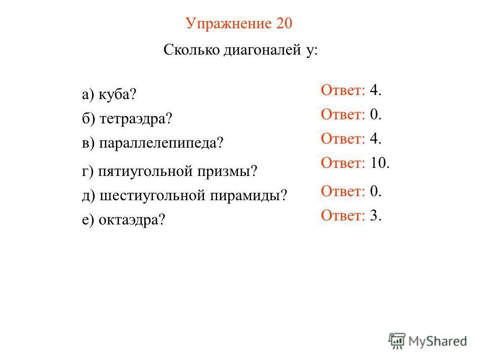 Упражнение 20 Сколько диагоналей у: Ответ: 4. а) куба? б) тетраэдра? в) параллелепипеда? г) пятиугольной призмы? д) шестиугольной пирамиды? е) октаэдра? Ответ: 0. Ответ: 4. Ответ: 10. Ответ: 0. Ответ: 3.