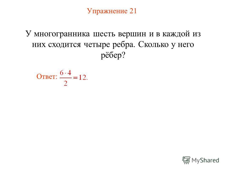 Упражнение 21 У многогранника шесть вершин и в каждой из них сходится четыре ребра. Сколько у него рёбер? Ответ: