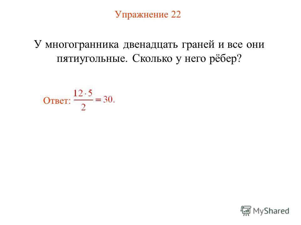 Упражнение 22 У многогранника двенадцать граней и все они пятиугольные. Сколько у него рёбер? Ответ: