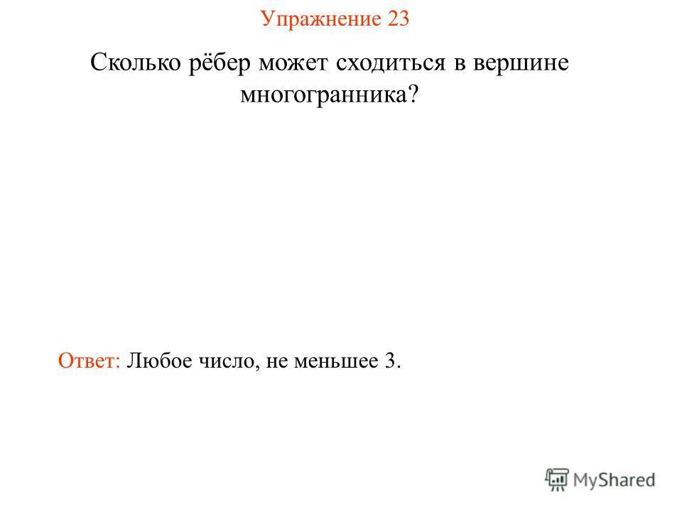 Упражнение 23 Сколько рёбер может сходиться в вершине многогранника? Ответ: Любое число, не меньшее 3.