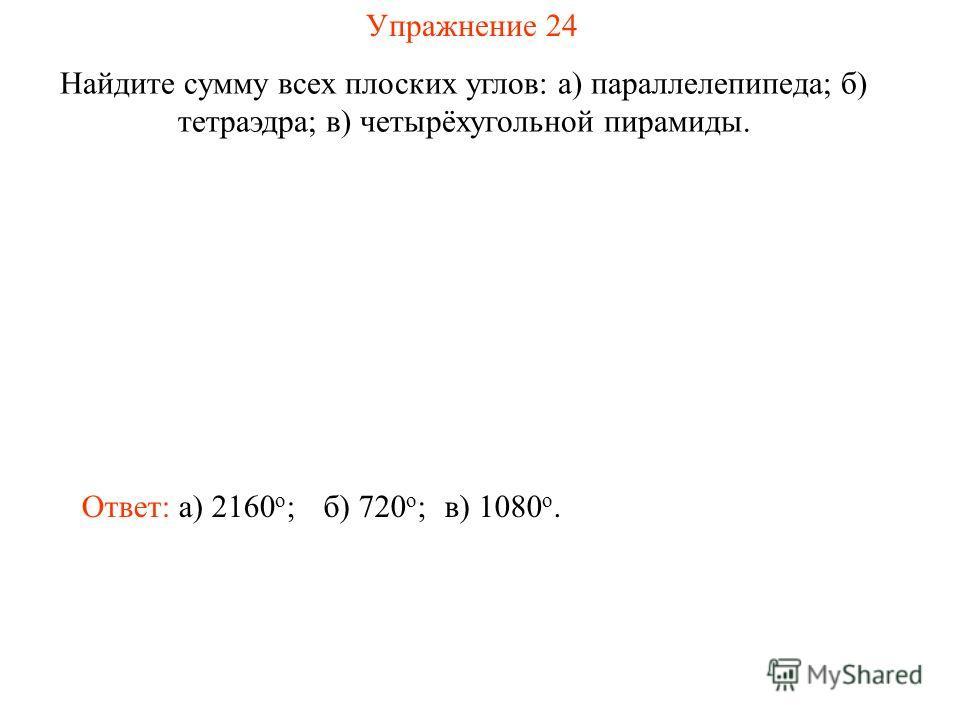 Упражнение 24 Найдите сумму всех плоских углов: а) параллелепипеда; б) тетраэдра; в) четырёхугольной пирамиды. Ответ: а) 2160 о ;б) 720 о ;в) 1080 о.