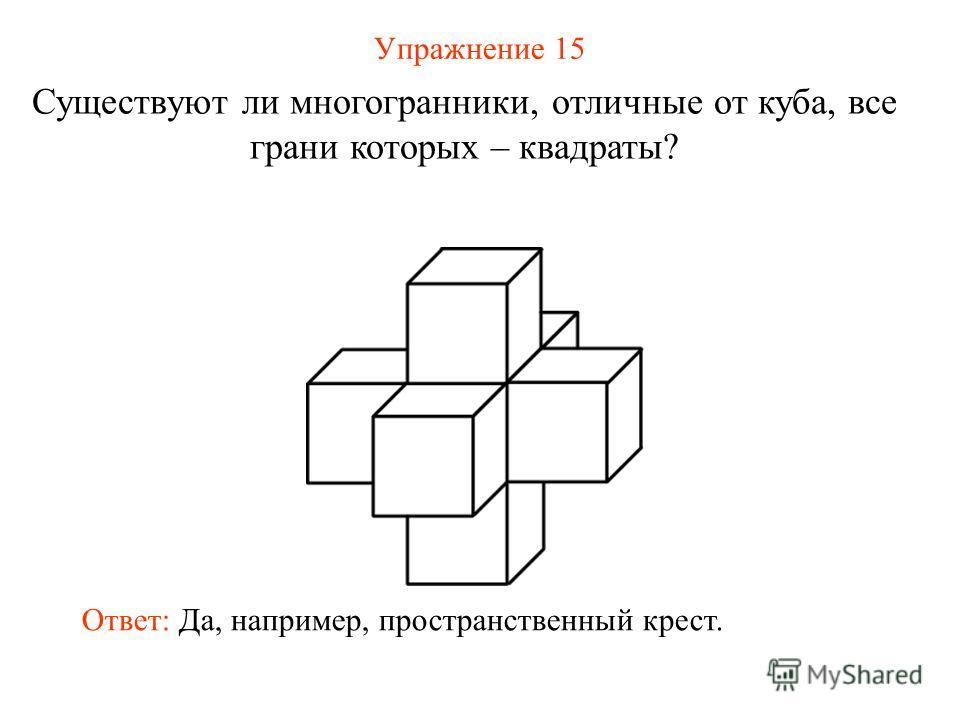 Упражнение 15 Существуют ли многогранники, отличные от куба, все грани которых – квадраты? Ответ: Да, например, пространственный крест.