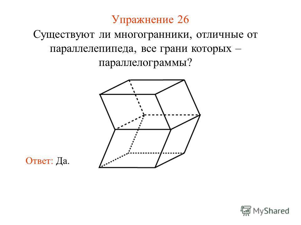Упражнение 26 Существуют ли многогранники, отличные от параллелепипеда, все грани которых – параллелограммы? Ответ: Да.