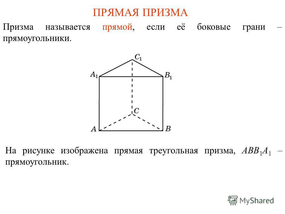 ПРЯМАЯ ПРИЗМА Призма называется прямой, если её боковые грани – прямоугольники. На рисунке изображена прямая треугольная призма, ABB 1 A 1 – прямоугольник.