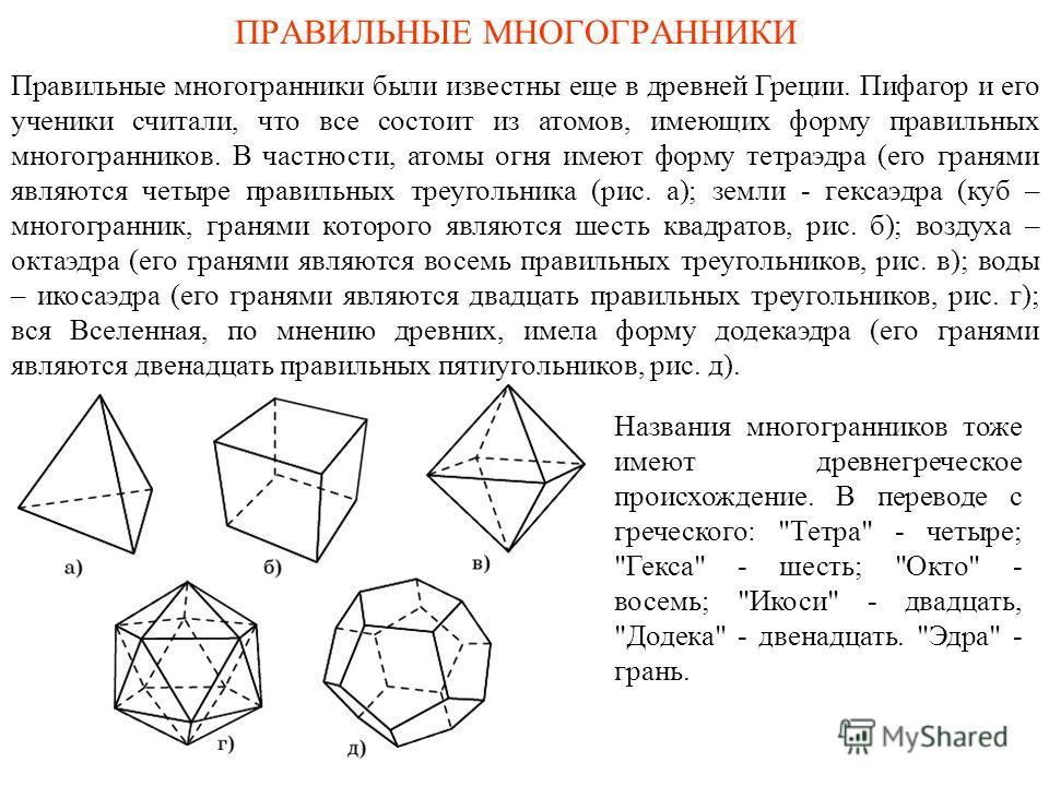 ПРАВИЛЬНЫЕ МНОГОГРАННИКИ Правильные многогранники были известны еще в древней Греции. Пифагор и его ученики считали, что все состоит из атомов, имеющих форму правильных многогранников. В частности, атомы огня имеют форму тетраэдра (его гранями являют