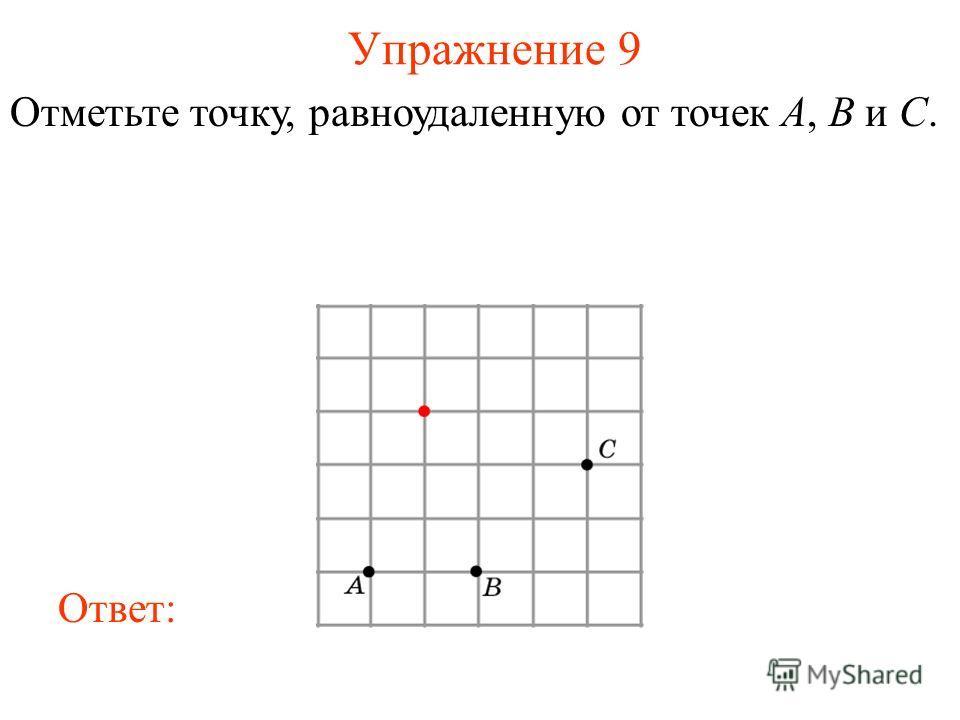 Упражнение 9 Отметьте точку, равноудаленную от точек A, B и C. Ответ: