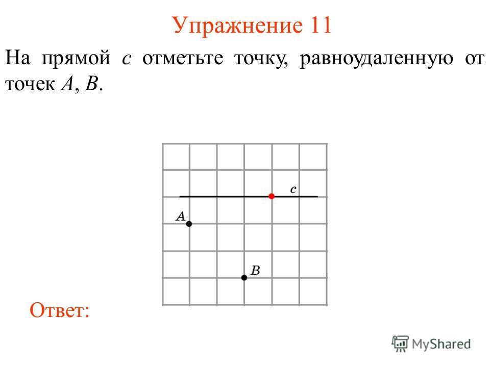 Упражнение 11 На прямой c отметьте точку, равноудаленную от точек A, B. Ответ: