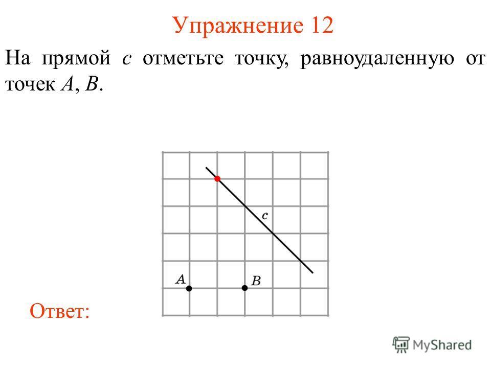 Упражнение 12 На прямой c отметьте точку, равноудаленную от точек A, B. Ответ: