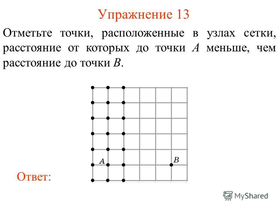 Упражнение 13 Отметьте точки, расположенные в узлах сетки, расстояние от которых до точки A меньше, чем расстояние до точки B. Ответ: