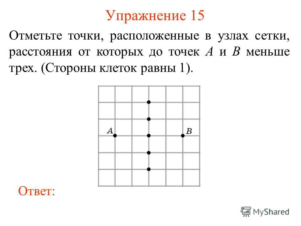Упражнение 15 Отметьте точки, расположенные в узлах сетки, расстояния от которых до точек A и B меньше трех. (Стороны клеток равны 1). Ответ: