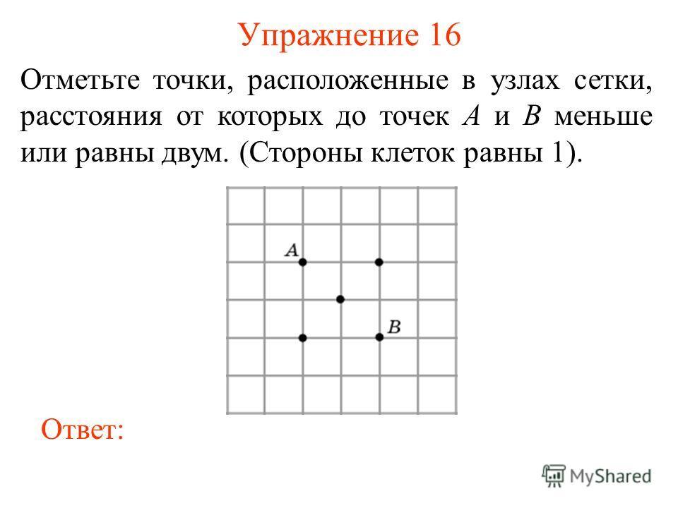 Упражнение 16 Отметьте точки, расположенные в узлах сетки, расстояния от которых до точек A и B меньше или равны двум. (Стороны клеток равны 1). Ответ: