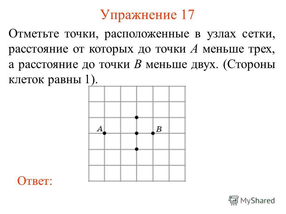 Упражнение 17 Отметьте точки, расположенные в узлах сетки, расстояние от которых до точки A меньше трех, а расстояние до точки B меньше двух. (Стороны клеток равны 1). Ответ: